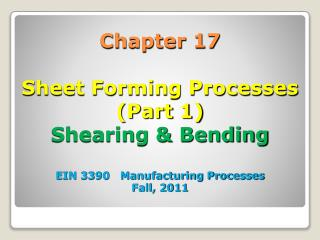 Chapter 17  Sheet Forming Processes Part 1 Shearing  Bending  EIN 3390   Manufacturing Processes Fall, 2011