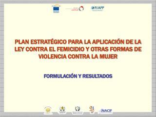PLAN ESTRAT GICO PARA LA APLICACI N DE LA LEY CONTRA EL FEMICIDIO Y OTRAS FORMAS DE VIOLENCIA CONTRA LA MUJER