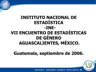 INSTITUTO NACIONAL DE ESTAD STICA   -INE- VII ENCUENTRO DE ESTAD STICAS DE G NERO   AGUASCALIENTES, M XICO.   Guatemala,