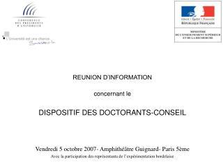 REUNION D INFORMATION  concernant le   DISPOSITIF DES DOCTORANTS-CONSEIL    Vendredi 5 octobre 2007- Amphith  tre Guigna