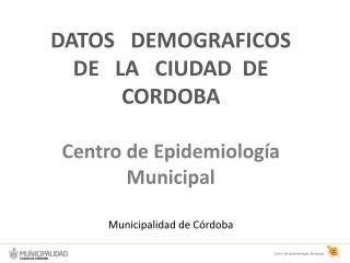 DATOS   DEMOGRAFICOS   DE   LA   CIUDAD  DE CORDOBA  Centro de Epidemiolog a Municipal  Municipalidad de C rdoba