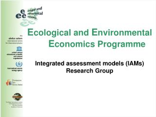 Ecological and Environmental       Economics Programme  Integrated assessment models IAMs Research Group