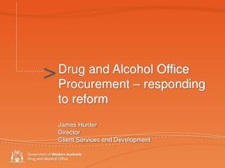 Drug and Alcohol Office Procurement   responding to reform  James Hunter Director Client Services and Development