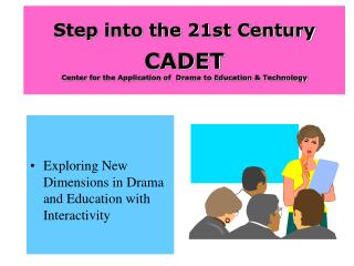 Step into the 21st Century  CADET Center for the Application of  Drama to Education  Technology