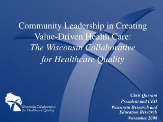 Community Leadership in Creating  Value-Driven Health Care:  The Wisconsin Collaborative for Healthcare Quality