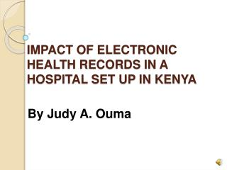 IMPACT OF ELECTRONIC HEALTH RECORDS IN A HOSPITAL SET UP IN KENYA