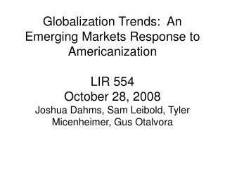 Globalization Trends:  An Emerging Markets Response to Americanization  LIR 554 October 28, 2008 Joshua Dahms, Sam Leibo