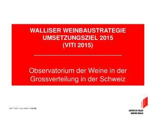 WALLISER WEINBAUSTRATEGIE       UMSETZUNGSZIEL 2015  VITI 2015 __________________________  Observatorium der Weine in de