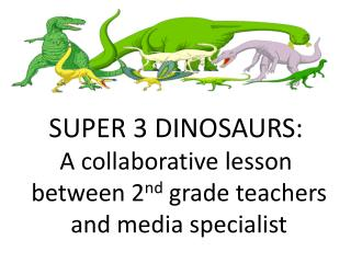 SUPER 3 DINOSAURS: A collaborative lesson  between 2nd grade teachers  and media specialist