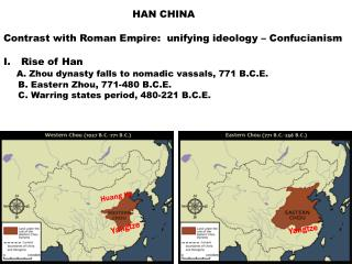 HAN CHINA  Contrast with Roman Empire:  unifying ideology   Confucianism  Rise of Han     A. Zhou dynasty falls to nomad