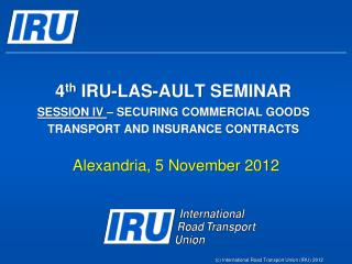 4th IRU-LAS-AULT SEMINAR SESSION IV   SECURING COMMERCIAL GOODS TRANSPORT AND INSURANCE CONTRACTS