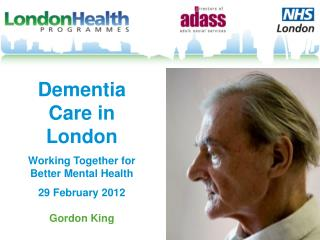 Dementia Care in London  Working Together for Better Mental Health  29 February 2012  Gordon King