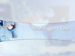 Neurosurgery case 1
