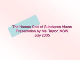 The Human Cost of Substance Abuse Presentation by Mel Taylor, MSW July 2005