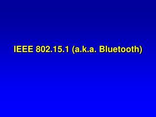 IEEE 802.15.1 a.k.a. Bluetooth