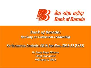 Bank of Baroda: Banking on Consistent Leadership  Performance Analysis: Q3  Apr-Dec, 2012-13 FY13  Dr Rupa Rege Nitsure