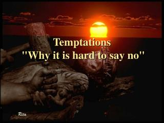 Temptations  Why it is hard to say no