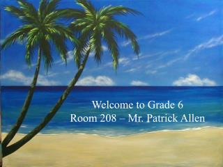 Welcome to Grade 6 Room 208   Mr. Patrick Allen