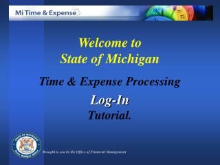 Welcome to  State of Michigan  Time  Expense Processing  Log-In Tutorial.