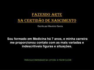FAZENDO ARTE  NA CERTID O DE NASCIMENTO       Escrito por Mauricio Garcia    Sou formado em Medicina h  7 anos, e minha