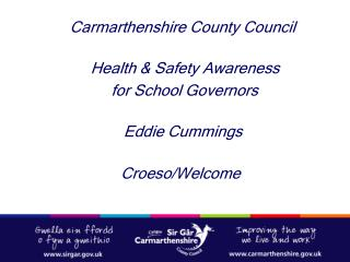 Carmarthenshire County Council    Health  Safety Awareness     for School Governors   Eddie Cummings     Croeso
