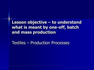 Lesson objective   to understand what is meant by one-off, batch and mass production
