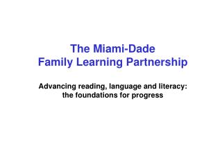 The Miami-Dade  Family Learning Partnership  Advancing reading, language and literacy:  the foundations for progress