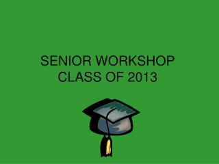 SENIOR WORKSHOP CLASS OF 2013