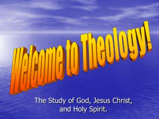 The Study of God, Jesus Christ, and Holy Spirit.