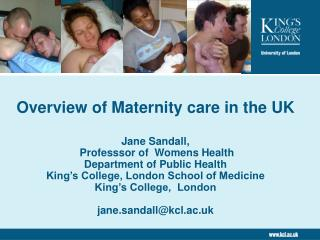 Overview of Maternity care in the UK  Jane Sandall,  Professsor of  Womens Health Department of Public Health King s Col