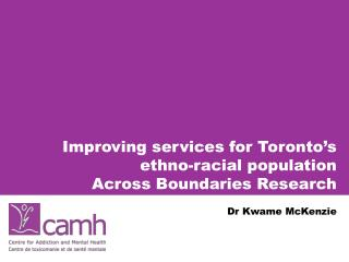 Improving services for Toronto s ethno-racial population  Across Boundaries Research