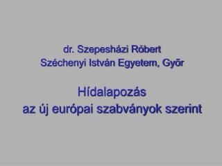 Dr. Szepesh zi R bert Sz chenyi Istv n Egyetem, Gyor  H dalapoz s  az  j eur pai szabv nyok szerint