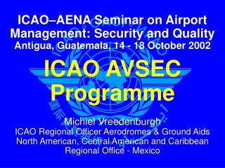 ICAO AVSEC Programme  Michiel Vreedenburgh ICAO Regional Officer Aerodromes  Ground Aids North American, Central America