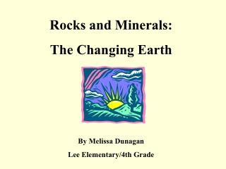 Rocks and Minerals:   The Changing Earth    By Melissa Dunagan Lee Elementary
