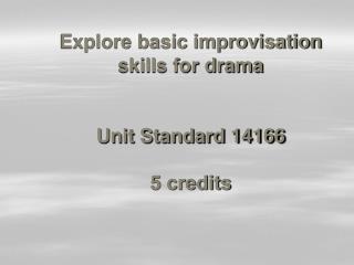 Explore basic improvisation skills for drama   Unit Standard 14166  5 credits