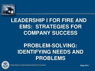 Leadership I FOR FIRE AND EMS:  STRATEGIES FOR COMPANY SUCCESS    Problem-solving:  Identifying needs and problems
