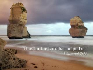 Thus far the Lord has helped us  1 Samuel 7:12