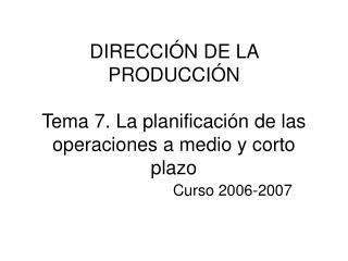 DIRECCI N DE LA PRODUCCI N  Tema 7. La planificaci n de las operaciones a medio y corto plazo