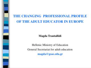 THE CHANGING  PROFESSIONAL PROFILE OF THE ADULT EDUCATOR IN EUROPE      Magda Trantallidi  Hellenic Ministry of ducation