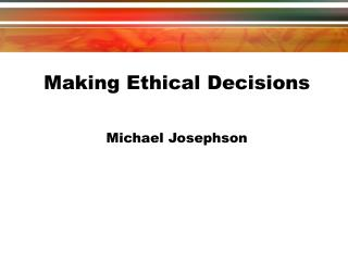 Making Ethical Decisions  Michael Josephson