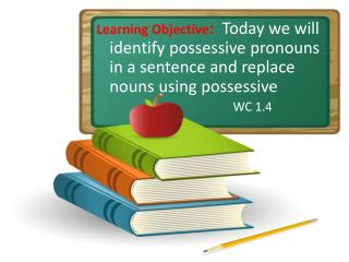 Learning Objective:  Today we will identify possessive pronouns in a sentence and replace nouns using possessive