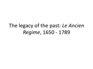 The legacy of the past: Le Ancien Regime, 1650 - 1789