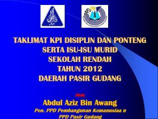 TAKLIMAT KPI DISIPLIN DAN PONTENG  SERTA ISU-ISU MURID  SEKOLAH RENDAH TAHUN 2012 DAERAH PASIR GUDANG  Oleh; Abdul Aziz
