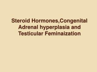 Steroid Hormones,Congenital Adrenal hyperplasia and Testicular Feminaization