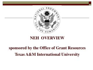 NEH  OVERVIEW  sponsored by the Office of Grant Resources Texas AM International University