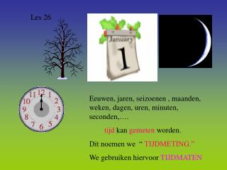 Eeuwen, jaren, seizoenen , maanden, weken, dagen, uren, minuten, seconden, .         tijd kan gemeten worden. Dit noemen