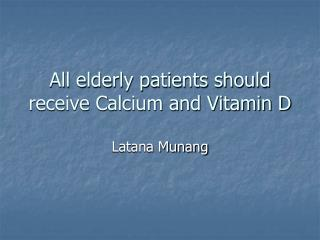All elderly patients should receive Calcium and Vitamin D