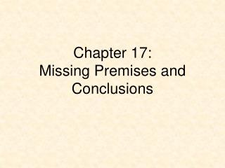 Chapter 17: Missing Premises and  Conclusions
