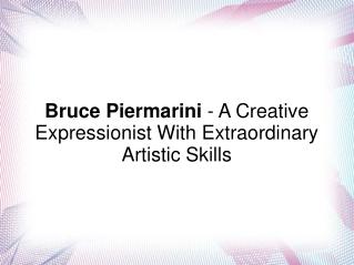 Bruce Piermarini - A Creative Expressionist