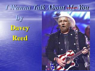 I Wanna Talk About Me You        by      Davey       Reed